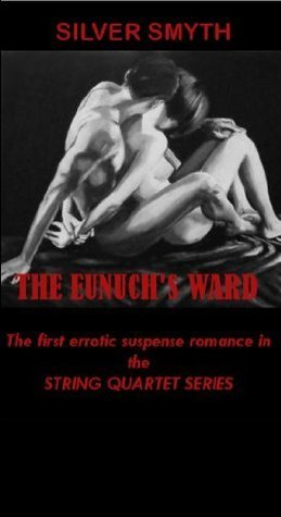 The Eunuchs Ward (String Quartet, #1) Silver Smyth
