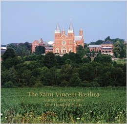 The Saint Vincent Basilica, Latrobe, Pennsylvania, One Hundred Years Kimberley A. Opatka-Metzgar