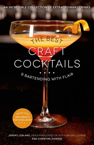 The Best Craft Cocktails & Bartending with Flair: An Incredible Collection of Extraordinary Drinks Jeremy LeBlanc