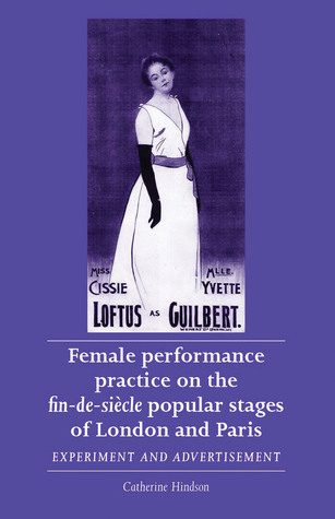 Female Performance Practice on the fin-de-siècle Popular Stage of London and Paris: Experiment and Advertisement  by  Catherine Hindson