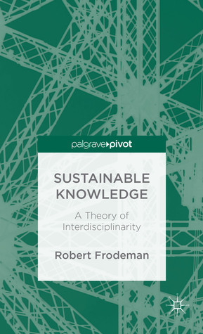Sustainable Knowledge: A Theory of Interdisciplinarity  by  Robert Frodeman
