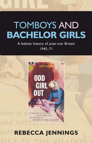 Tomboys and Bachelor Girls: A Lesbian History of Post-War Britain 1945-71 Rebecca Jennings