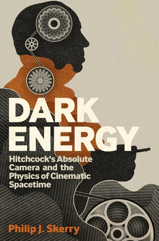 Dark Energy: Hitchcocks Absolute Camera and the Physics of Cinematic Spacetime Philip J. Skerry
