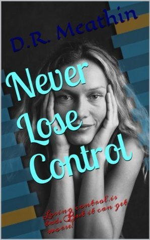 Never Lose Control  by  D.R. Meathin