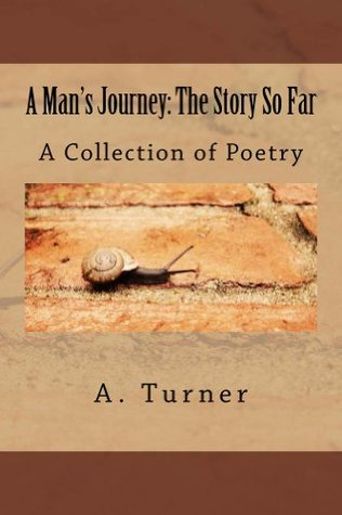 A Mans Journey: The Story So Far: A Collection of Poetry A.  Turner