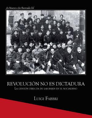 Revolución no es dictadura. La gestión directa de las bases en el socialismo. Luigi Fabbri