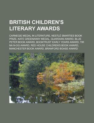 British Childrens Literary Awards: Carnegie Medal in Literature, Kate Greenaway Medal, Nestl Smarties Book Prize, Guardian Award Books LLC