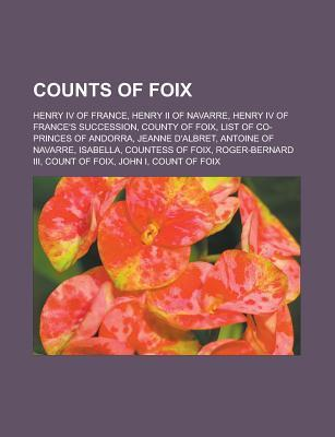 Counts of Foix: Henry IV of France, Henry II of Navarre, Henry IV of Frances Succession, County of Foix, List of Co-Princes of Andorr  by  Source Wikipedia