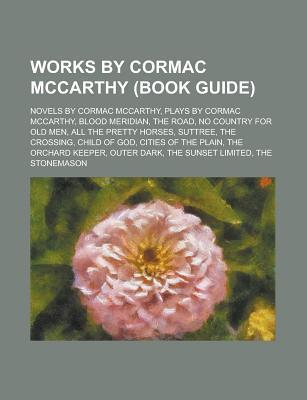 Works  by  Cormac McCarthy (Study Guide): Novels by Cormac McCarthy, Plays by Cormac McCarthy, Blood Meridian, the Road, No Country for Old Men by Books LLC