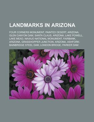 Landmarks in Arizona: Four Corners Monument, Painted Desert, Arizona, Glen Canyon Dam, Santa Claus, Arizona, Lake Powell, Lake Mead Books LLC