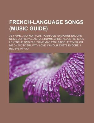 French-Language Songs (Music Guide): Je TAime... Moi Non Plus, Pour Que Tu MAimes Encore, Ne Me Quitte Pas, Aicha, LHomme Arme, Alouette Source Wikipedia