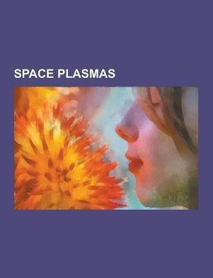 Space Plasmas: Van Allen Radiation Belt, Sun, Lightning, Supernova, Aurora, Solar Flare, Magnetosphere, Solar Wind, Ionosphere  by  NOT A BOOK