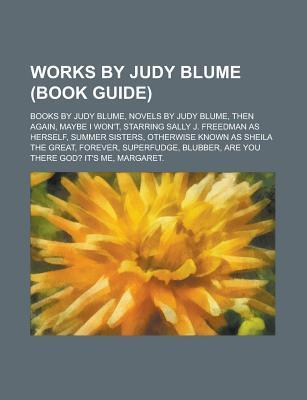 Works Judy Blume: Books by Judy Blume, Fudge Series, Novels by Judy Blume, Then Again, Maybe I Wont, Starring Sally J. Freedman as Herself by Books LLC