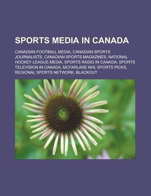Sports Media in Canada: Canadian Football Media, Canadian Sports Journalists, Canadian Sports Magazines, National Hockey League Media  by  Source Wikipedia