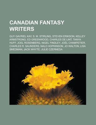 Canadian Fantasy Writers: Guy Gavriel Kay, S. M. Stirling, Steven Erikson, Ed Greenwood, Kelley Armstrong, Charles de Lint, Tanya Huff  by  Books LLC
