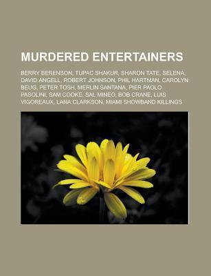 Murdered Entertainers: Berry Berenson, Tupac Shakur, Sharon Tate, Selena, David Angell, Robert Johnson, Phil Hartman, Carolyn Beug, Peter Tos Source Wikipedia