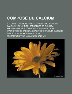 Compose Du Calcium: Calcaire, Chaux, Platre, Fluorine, Chlorure de Calcium, Heulandite, Carbonate de Calcium, Phosphogypse, Hauyne, Sulfure de Calcium, Hydroxyde de Calcium, Oxalate de Calcium, Carbure de Calcium, Nitrate de Calcium Source Wikipedia