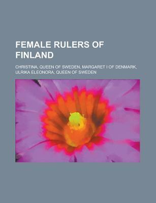 Female Rulers of Finland: Christina of Sweden, Margaret I of Denmark, Ulrika Eleonora of Sweden  by  Books LLC