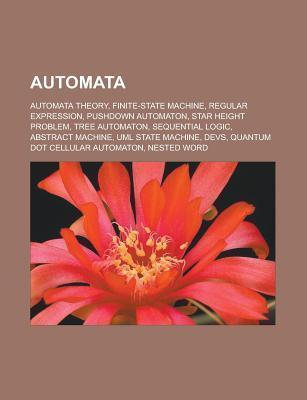 Automata: Automata Theory, Finite-State Machine, Regular Expression, Pushdown Automaton, Star Height Problem, Tree Automaton, Se  by  Books LLC
