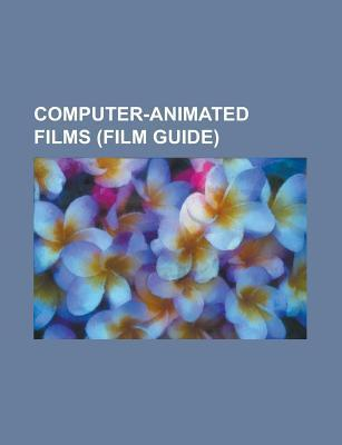 Computer-Animated Films (Film Guide): Final Fantasy: The Spirits Within, Ice Age, Small Soldiers, Shrek 2, Avatar, Alice in Wonderland  by  Books LLC