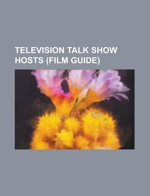 Television Talk Show Hosts: American Television Talk Show Hosts, Australian Television Talk Show Hosts, British Television Talk Show Hosts  by  Source Wikipedia