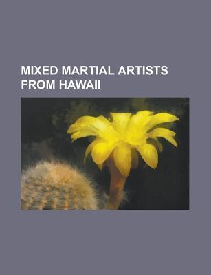 Mixed Martial Artists From Hawaii: B.j. Penn, Kendall Grove, Mike Aina  by  Books LLC