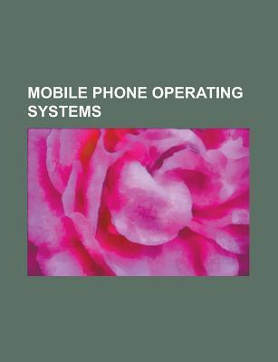 Mobile Phone Operating Systems: Android, Symbian, Mobile Operating System, Webos, Meego, Cyanogenmod, S60, Blackberry OS, Bada Source Wikipedia