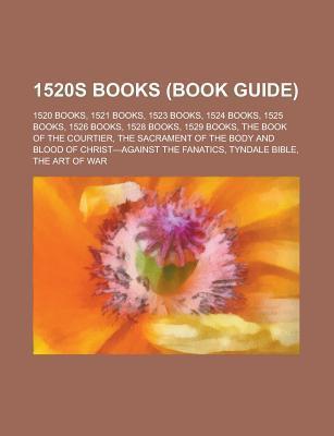 1520s Books (Study Guide): 1520 Books, 1521 Books, 1523 Books, 1524 Books, 1525 Books, 1526 Books, 1528 Books, 1528 Novels, 1529 Books  by  Books LLC