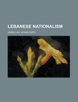 Lebanese Nationalism: Lebanese Nationalists, Bachir Gemayel, Camille Chamoun, Said Akl, Etienne Saqr  by  Books LLC