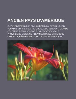 Ancien Pays DAmerique: Guyane Britannique, Civilisation Inca, Republique Du Yucatan, Empire Inca, Republique Du Vermont, Grande Colombie, Republique de Floride-Occidentale, Province de Caroline, Provinces Unies DAmerique Centrale  by  Source Wikipedia