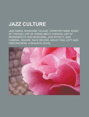Jazz Culture: Jazz Dance, Musicians Village, Territory Band, Music of Chicago, List of Songs about Chicago, List of Nicknames of Jazz Musicians, Jazz Royalty, Jazz Funeral, Square, Race Record, Moldy Figs, Loft Jazz Source Wikipedia