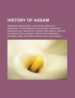 History of Assam: Ahom-Mughal Conflicts, Ahom Dynasty, Srimanta Sankardeva, Ledo Road, Battle of Saraighat, Koch Bihar, Ahom Kingdom, Ka  by  Books LLC
