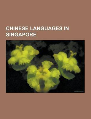 Chinese Languages in Singapore: Standard Mandarin, Cantonese, Hakka, Fuzhou Dialect, Teochew Dialect, Singaporean Mandarin, Wu Chinese Books LLC