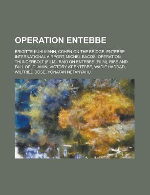 Operation Entebbe: Operation Entebbe, Yonatan Netanyahu, Entebbe International Airport, Wadie Haddad, Operation Thunderbolt, Raid on Entebbe Books LLC