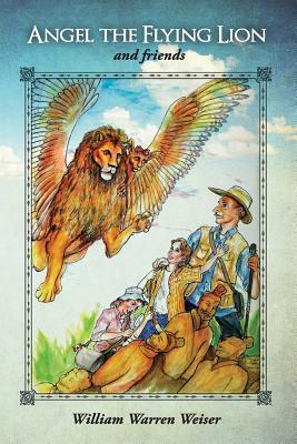 Angel the Flying Lion and Friends  by  William Weiser
