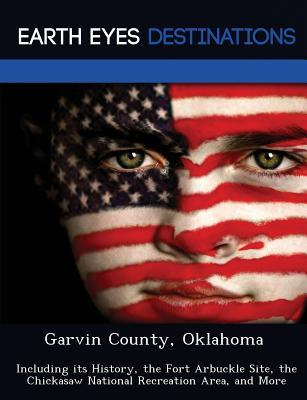Garvin County, Oklahoma: Including Its History, the Fort Arbuckle Site, the Chickasaw National Recreation Area, and More  by  Dave Knight