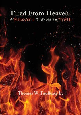 Fired from Heaven: A Believers Tumble to Truth Thomas W. Faulkner Jr.