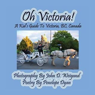 Oh Victoria! a Kids Guide to Victoria, BC. Canada Penelope Dyan