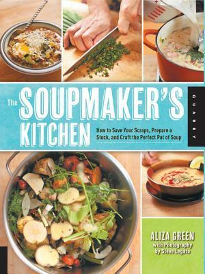 The Soupmakers Kitchen: How to Save Your Scraps, Prepare a Stock, and Craft the Perfect Pot of Soup Aliza Green