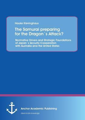 The Samurai Preparing for the Dragons Attack? Normative Drivers and Strategic Foundations of Japans Security Cooperation with Australia and the United  by  Hauke Klevinghaus