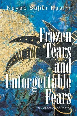 Frozen Tears and Unforgettable Fears: A Collection of Poetry  by  Nayab Sahar Kasim
