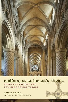 Building St Cuthberts Shrine: Durham Cathedral and the Life of Prior Turgot Lionel Green