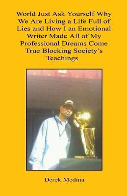 World Just Ask Yourself Why We Are Living a Life Full of Lies and How I an Emotional Writer Made All of My Professional Dreams Come True Blocking Soci  by  Derek Medina