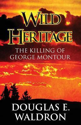 Wild Heritage: The Killing of George Montour  by  Douglas E. Waldron