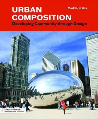 Urban Composition: Developing Community Through Design Mark C. Childs