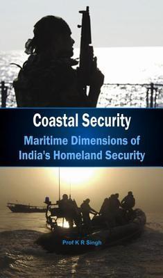 Coastal Security - Maritime Dimensions of Indias Homeland Security K.R. Singh