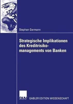 Strategische Implikationen Des Kreditrisikomanagements Von Banken  by  Stephan Germann
