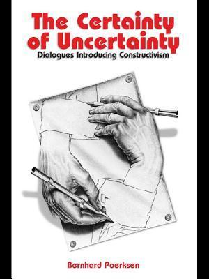 The Certainty of Uncertainty: Dialogues Introducing Constructivism Bernhard Poerksen