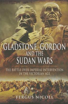 Gladstone, Gordon and the Sudan Wars: The Battle Over Imperial Intervention in the Victorian Age  by  Fergus Nicoll