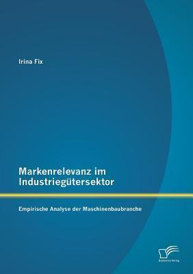 Markenrelevanz Im Industriegutersektor: Empirische Analyse Der Maschinenbaubranche  by  Irina Fix